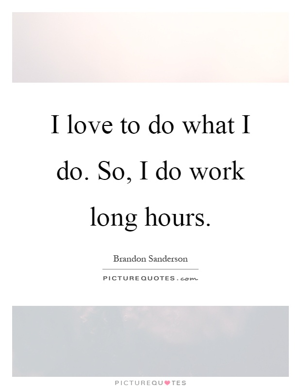 I love to do what I do. So, I do work long hours Picture Quote #1