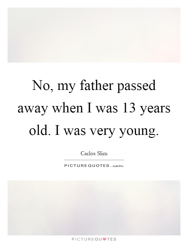 No, my father passed away when I was 13 years old. I was very young Picture Quote #1