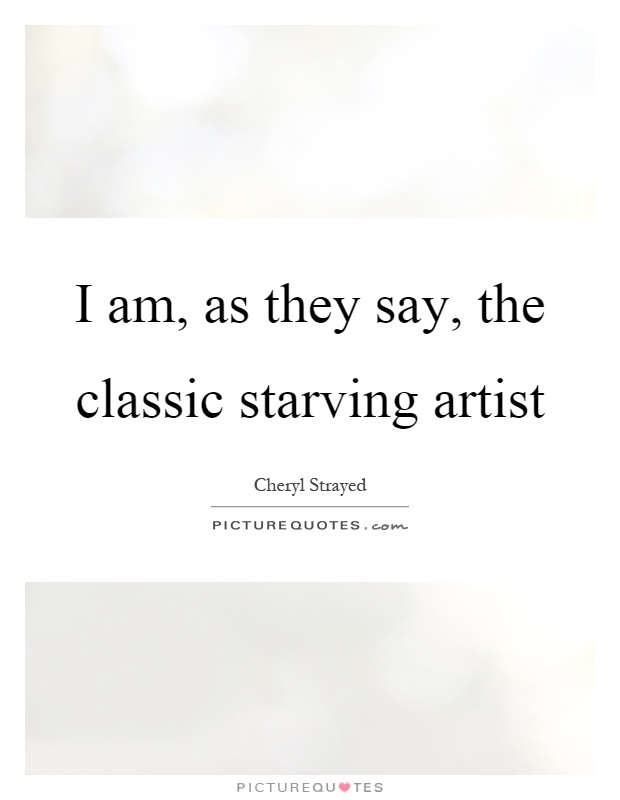I am, as they say, the classic starving artist Picture Quote #1