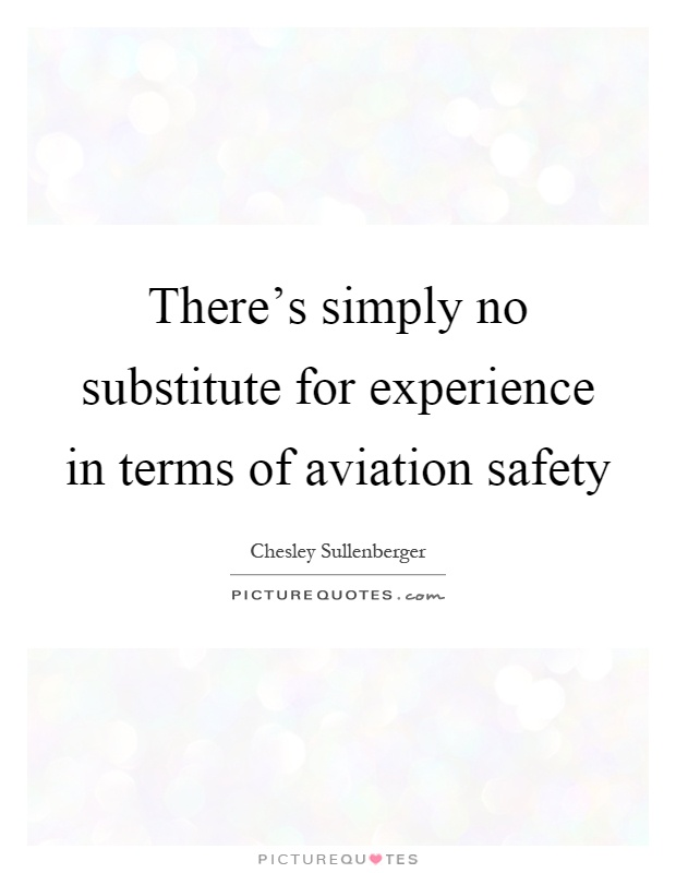 There's simply no substitute for experience in terms of aviation safety Picture Quote #1