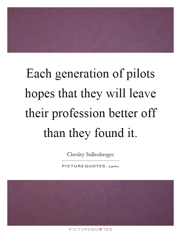 Each generation of pilots hopes that they will leave their profession better off than they found it Picture Quote #1