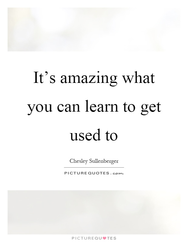 It's amazing what you can learn to get used to Picture Quote #1