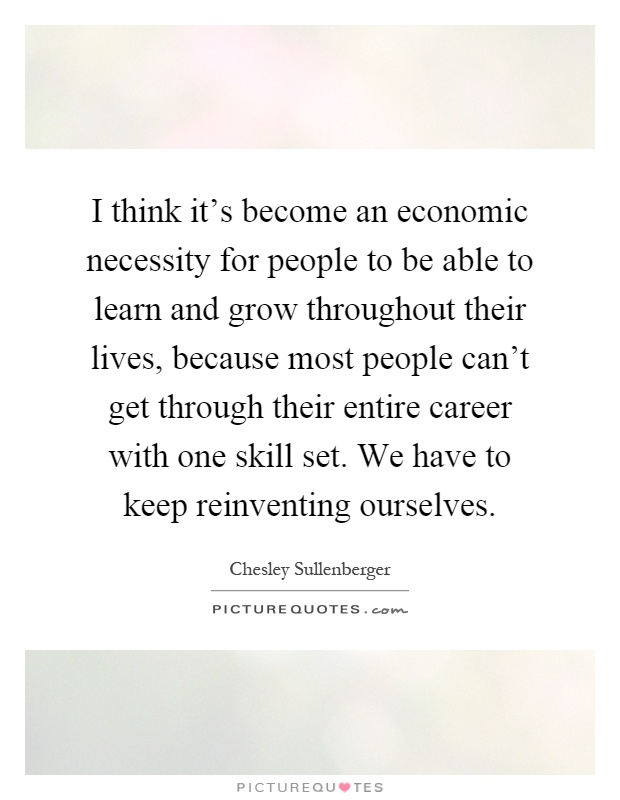 I think it's become an economic necessity for people to be able to learn and grow throughout their lives, because most people can't get through their entire career with one skill set. We have to keep reinventing ourselves Picture Quote #1