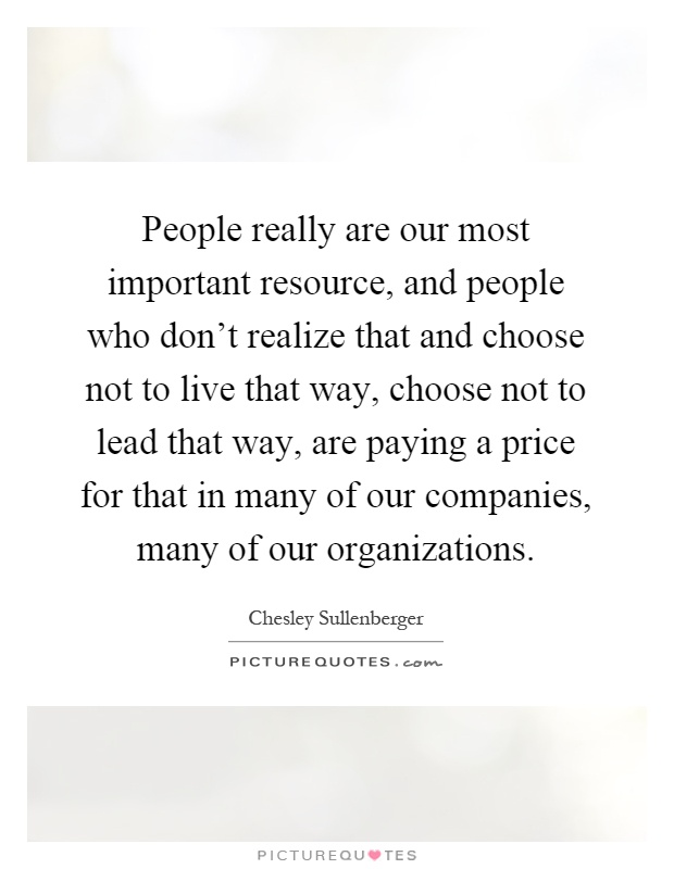 People really are our most important resource, and people who don't realize that and choose not to live that way, choose not to lead that way, are paying a price for that in many of our companies, many of our organizations Picture Quote #1