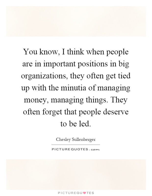 You know, I think when people are in important positions in big organizations, they often get tied up with the minutia of managing money, managing things. They often forget that people deserve to be led Picture Quote #1