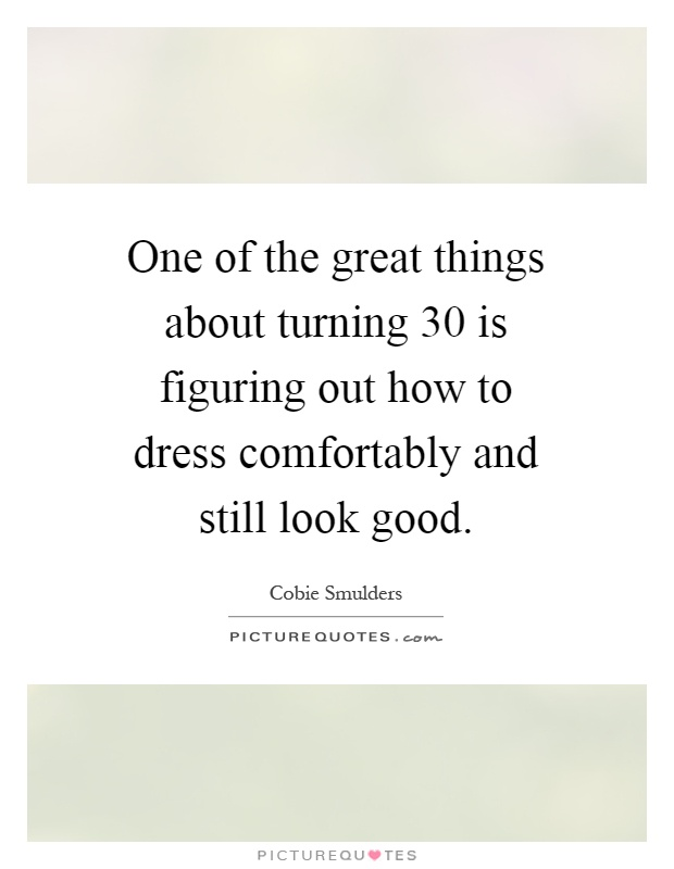 One of the great things about turning 30 is figuring out how to dress comfortably and still look good Picture Quote #1