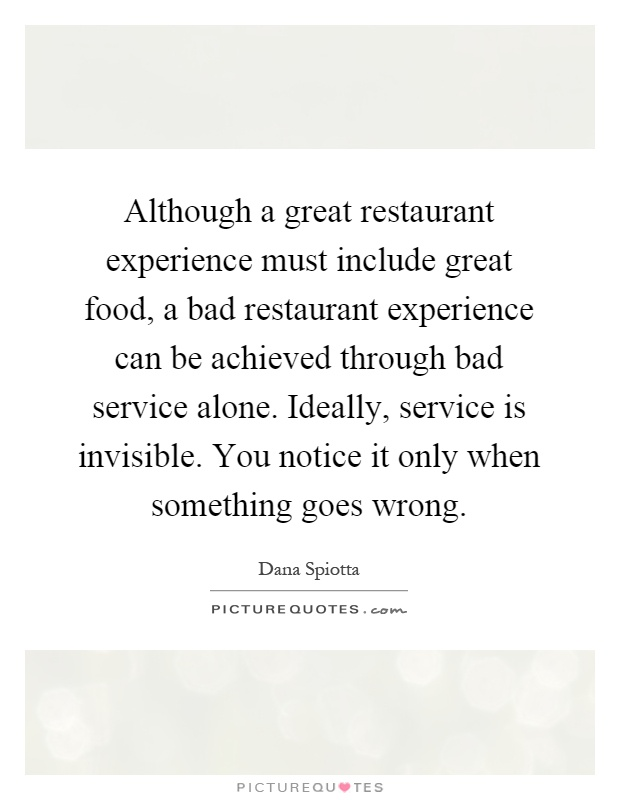 Although a great restaurant experience must include great food, a bad restaurant experience can be achieved through bad service alone. Ideally, service is invisible. You notice it only when something goes wrong Picture Quote #1