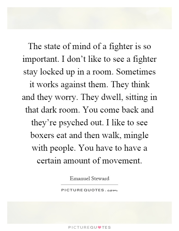 The state of mind of a fighter is so important. I don't like to see a fighter stay locked up in a room. Sometimes it works against them. They think and they worry. They dwell, sitting in that dark room. You come back and they're psyched out. I like to see boxers eat and then walk, mingle with people. You have to have a certain amount of movement Picture Quote #1