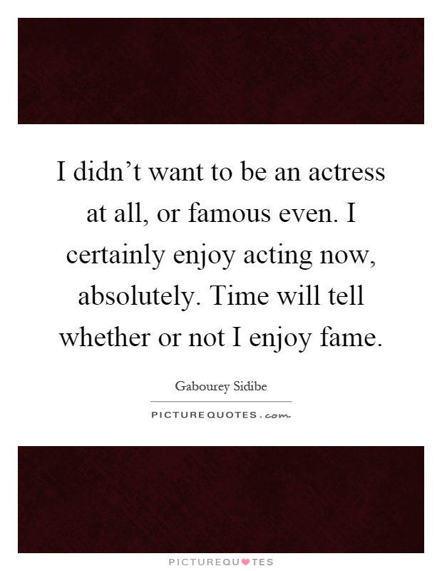 I didn't want to be an actress at all, or famous even. I certainly enjoy acting now, absolutely. Time will tell whether or not I enjoy fame Picture Quote #1