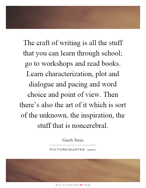 The craft of writing is all the stuff that you can learn through school; go to workshops and read books. Learn characterization, plot and dialogue and pacing and word choice and point of view. Then there's also the art of it which is sort of the unknown, the inspiration, the stuff that is noncerebral Picture Quote #1