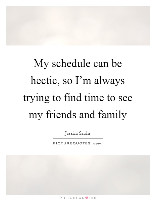 My schedule can be hectic, so I'm always trying to find time to see my friends and family Picture Quote #1