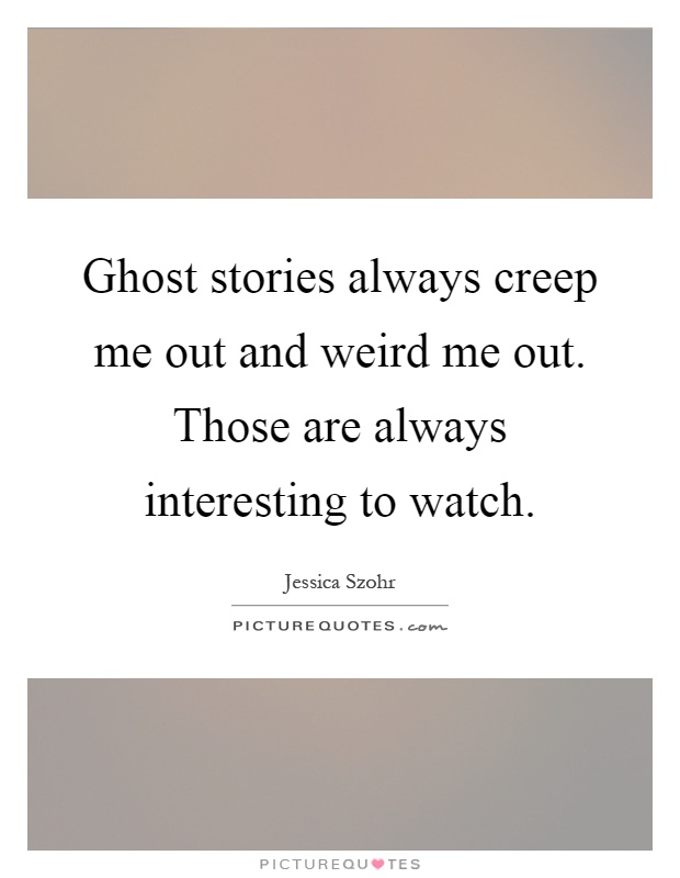 Ghost stories always creep me out and weird me out. Those are always interesting to watch Picture Quote #1