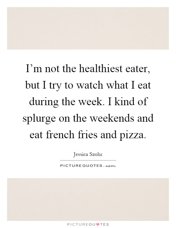 I'm not the healthiest eater, but I try to watch what I eat during the week. I kind of splurge on the weekends and eat french fries and pizza Picture Quote #1