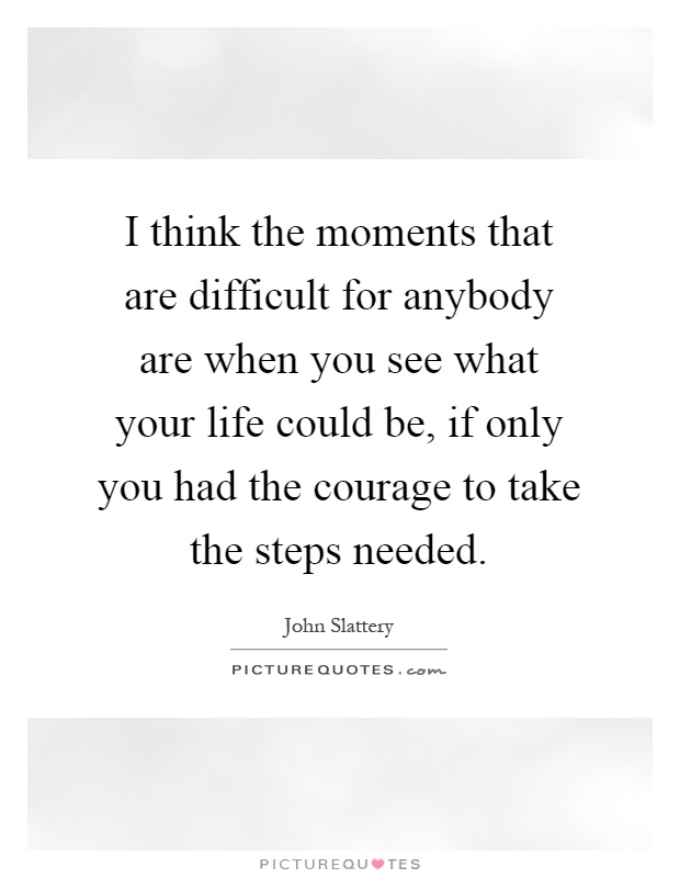 I think the moments that are difficult for anybody are when you see what your life could be, if only you had the courage to take the steps needed Picture Quote #1