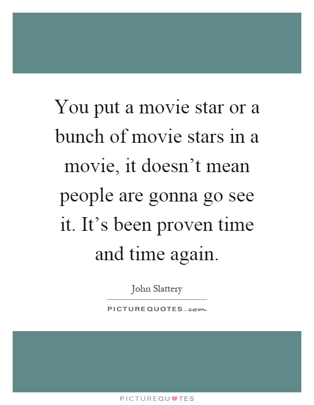 You put a movie star or a bunch of movie stars in a movie, it doesn't mean people are gonna go see it. It's been proven time and time again Picture Quote #1