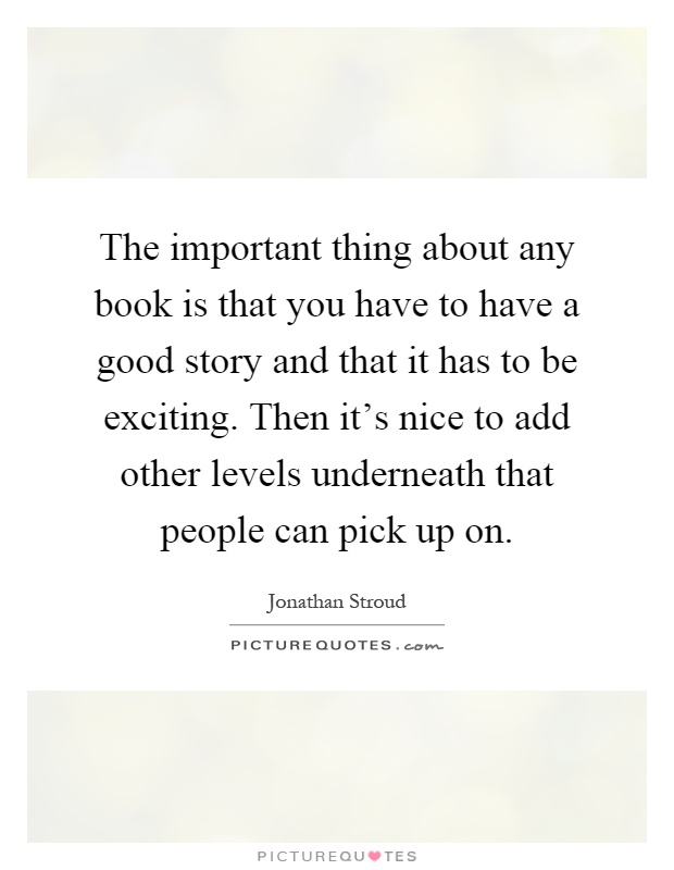 The important thing about any book is that you have to have a good story and that it has to be exciting. Then it's nice to add other levels underneath that people can pick up on Picture Quote #1