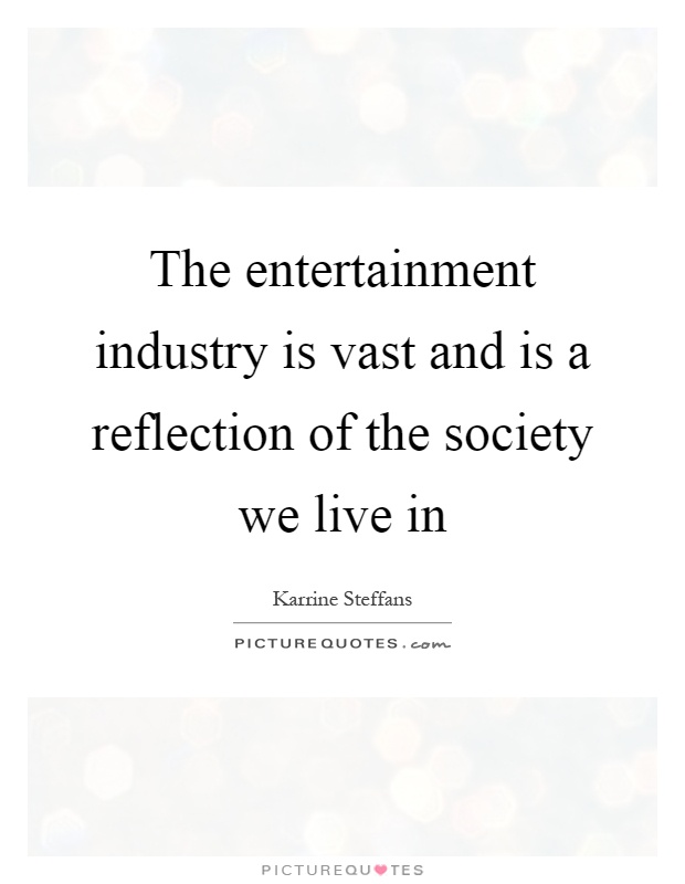 The entertainment industry is vast and is a reflection of the society we live in Picture Quote #1