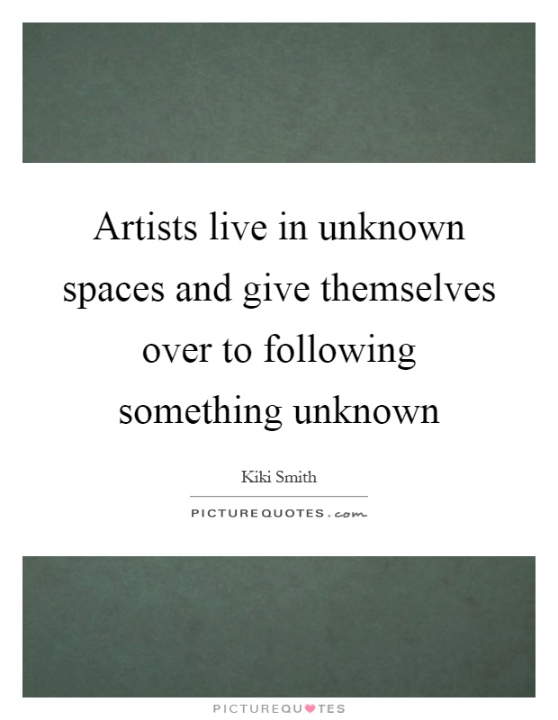Artists live in unknown spaces and give themselves over to following something unknown Picture Quote #1