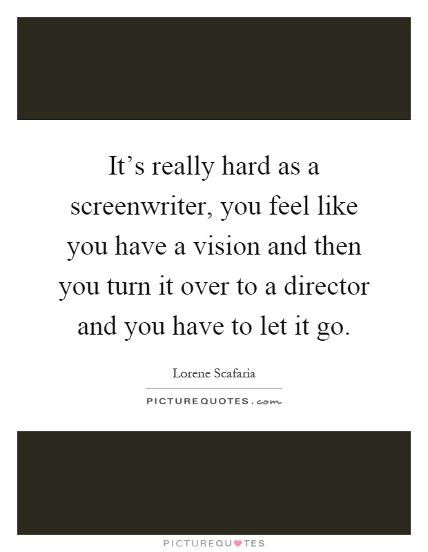 It's really hard as a screenwriter, you feel like you have a vision and then you turn it over to a director and you have to let it go Picture Quote #1