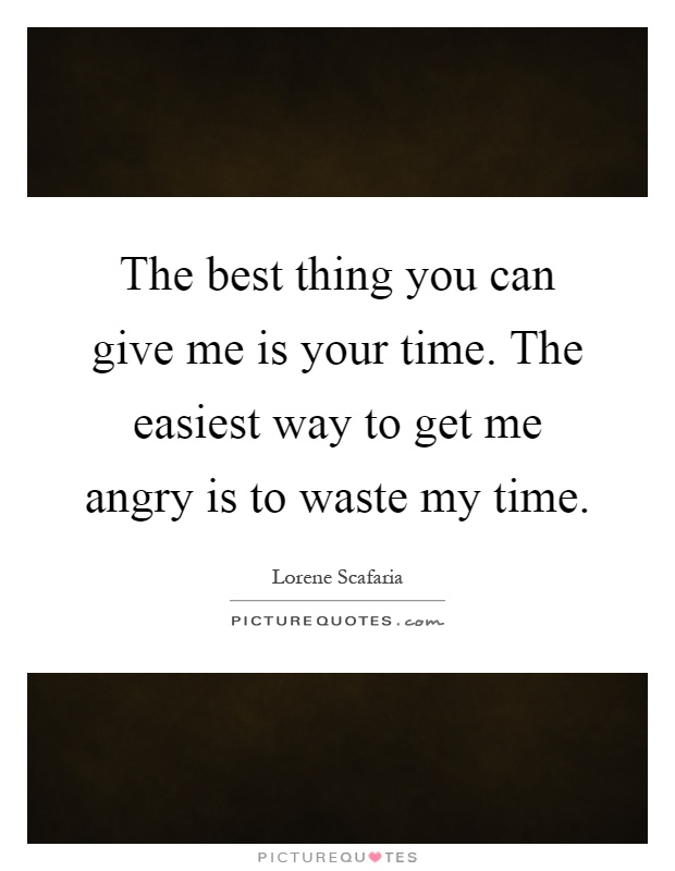 The best thing you can give me is your time. The easiest way to get me angry is to waste my time Picture Quote #1