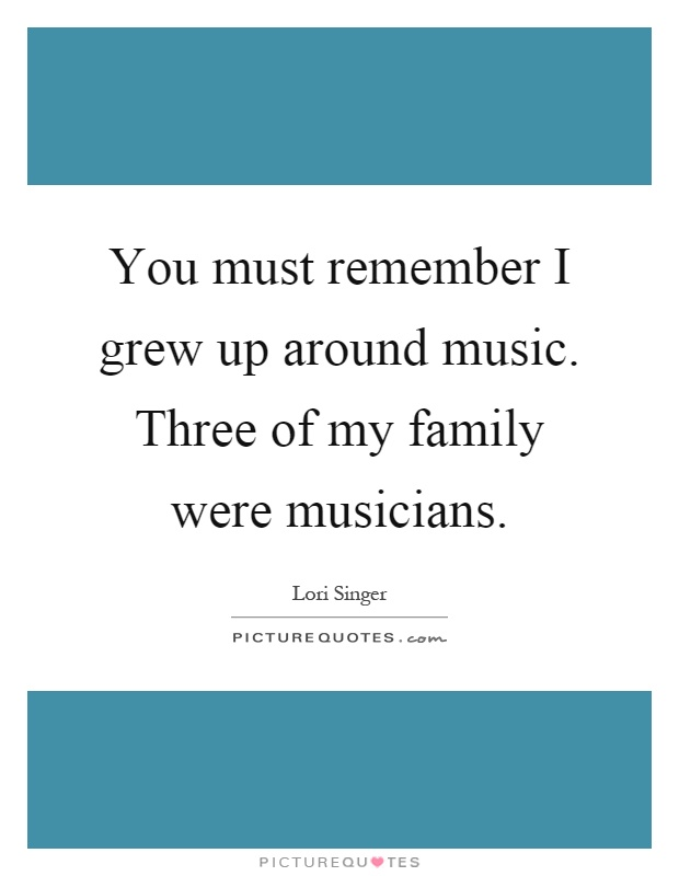 You must remember I grew up around music. Three of my family were musicians Picture Quote #1