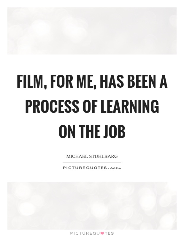 Film, for me, has been a process of learning on the job Picture Quote #1