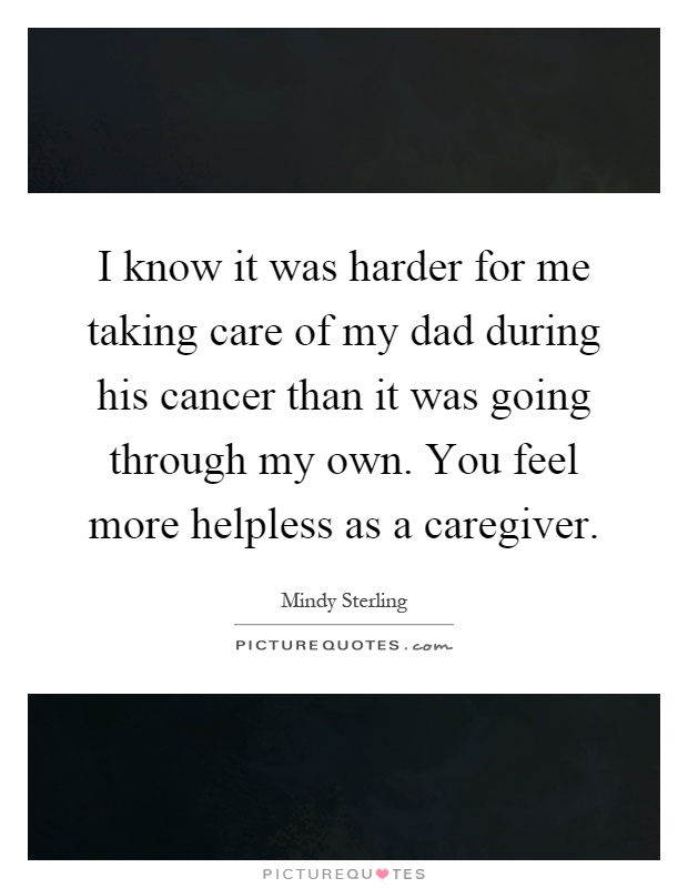 I know it was harder for me taking care of my dad during his cancer than it was going through my own. You feel more helpless as a caregiver Picture Quote #1