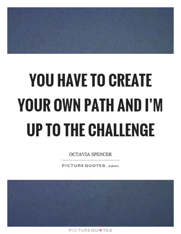 You have to create your own path and I'm up to the challenge Picture Quote #1