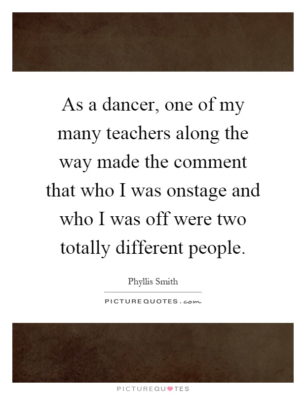 As a dancer, one of my many teachers along the way made the comment that who I was onstage and who I was off were two totally different people Picture Quote #1