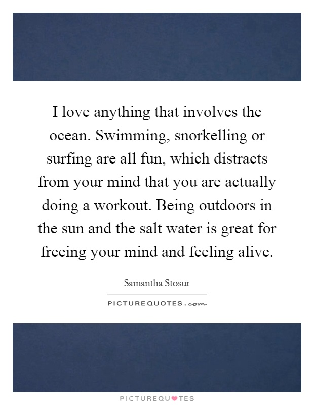 I love anything that involves the ocean. Swimming, snorkelling or surfing are all fun, which distracts from your mind that you are actually doing a workout. Being outdoors in the sun and the salt water is great for freeing your mind and feeling alive Picture Quote #1