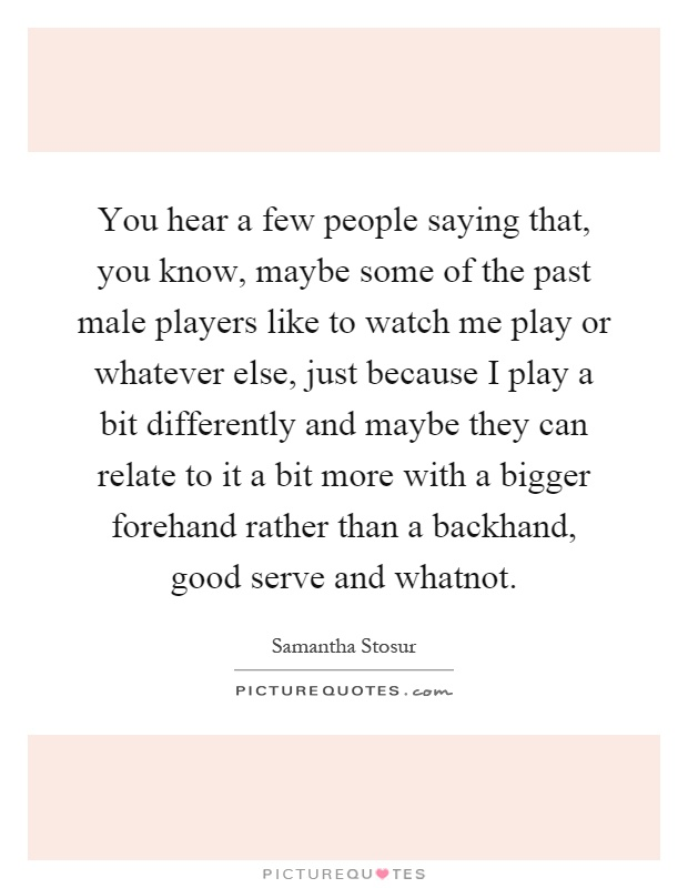 You hear a few people saying that, you know, maybe some of the past male players like to watch me play or whatever else, just because I play a bit differently and maybe they can relate to it a bit more with a bigger forehand rather than a backhand, good serve and whatnot Picture Quote #1