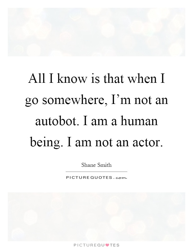 All I know is that when I go somewhere, I'm not an autobot. I am a human being. I am not an actor Picture Quote #1
