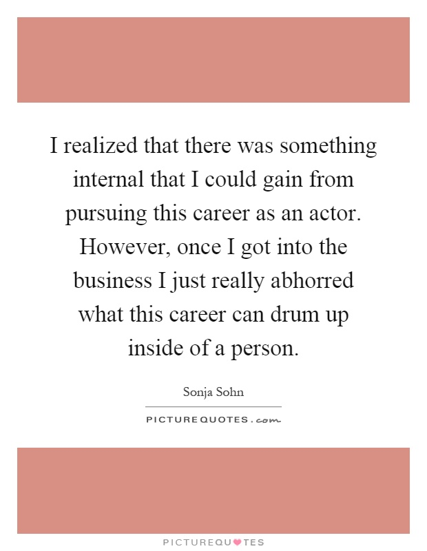 I realized that there was something internal that I could gain from pursuing this career as an actor. However, once I got into the business I just really abhorred what this career can drum up inside of a person Picture Quote #1
