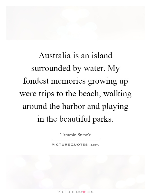 Australia is an island surrounded by water. My fondest memories growing up were trips to the beach, walking around the harbor and playing in the beautiful parks Picture Quote #1