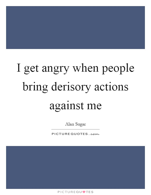 I get angry when people bring derisory actions against me Picture Quote #1