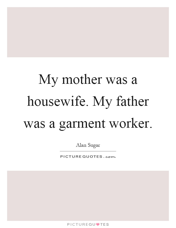 My mother was a housewife. My father was a garment worker Picture Quote #1