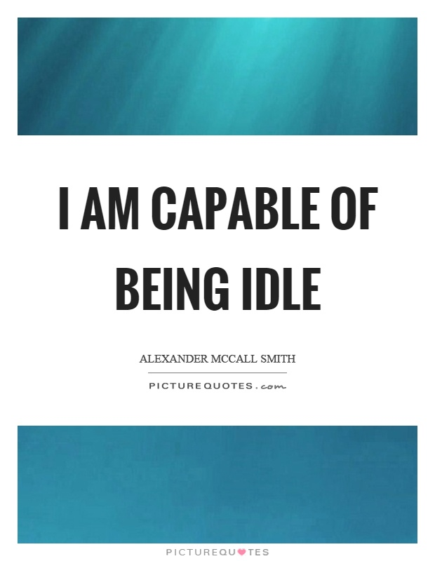 I am capable of being idle Picture Quote #1