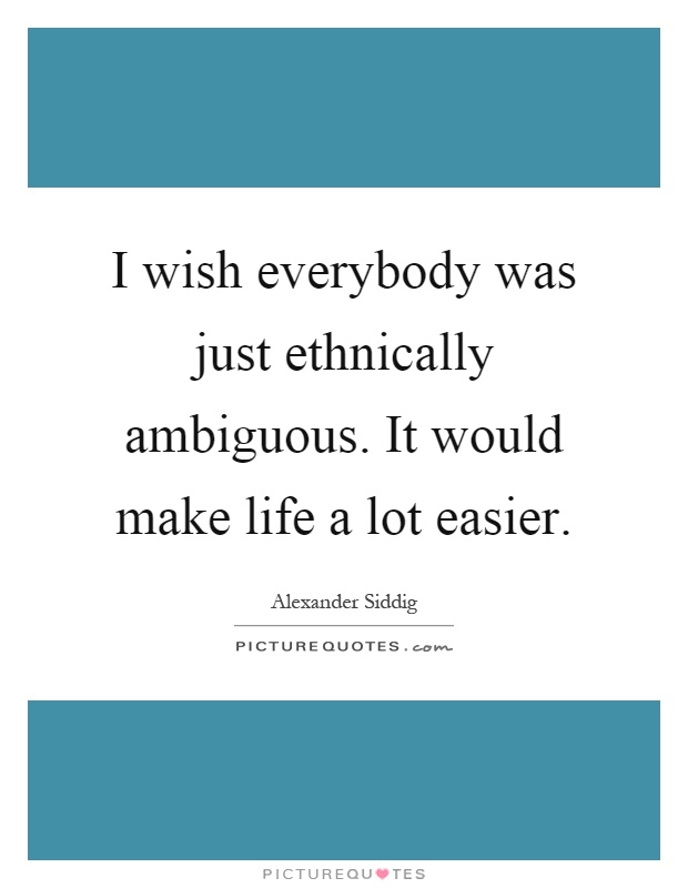 I wish everybody was just ethnically ambiguous. It would make life a lot easier Picture Quote #1