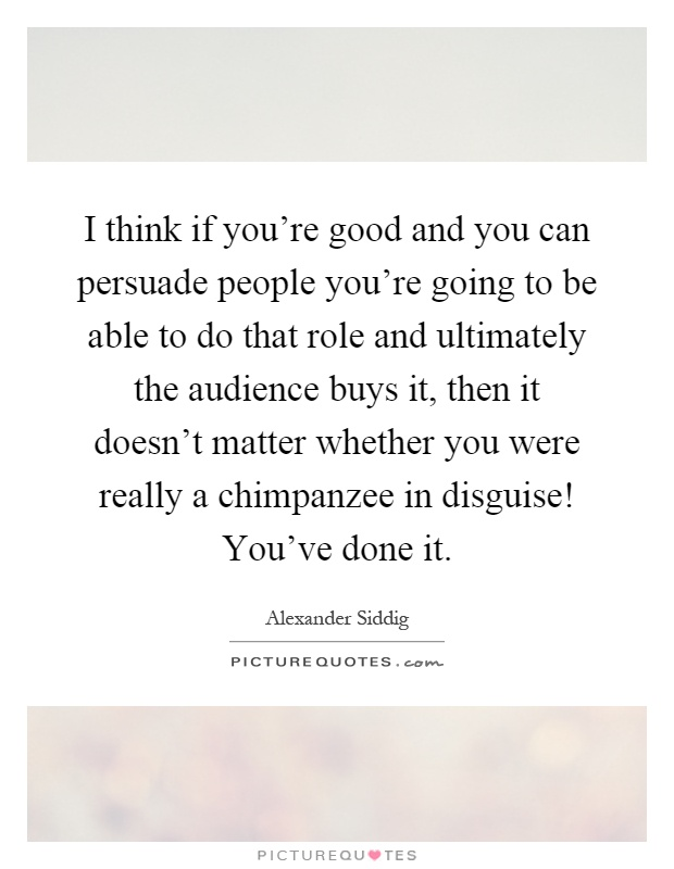 I think if you're good and you can persuade people you're going to be able to do that role and ultimately the audience buys it, then it doesn't matter whether you were really a chimpanzee in disguise! You've done it Picture Quote #1