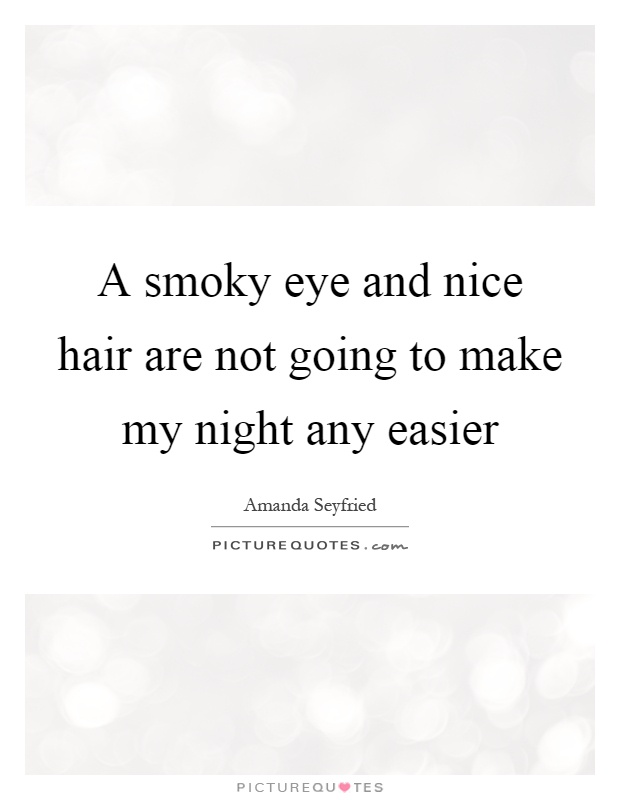 A smoky eye and nice hair are not going to make my night any easier Picture Quote #1