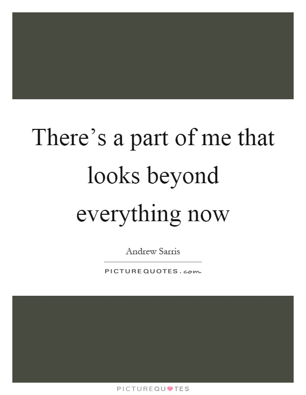 There's a part of me that looks beyond everything now Picture Quote #1