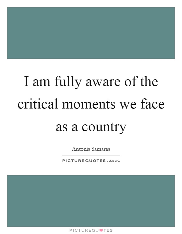 I am fully aware of the critical moments we face as a country Picture Quote #1