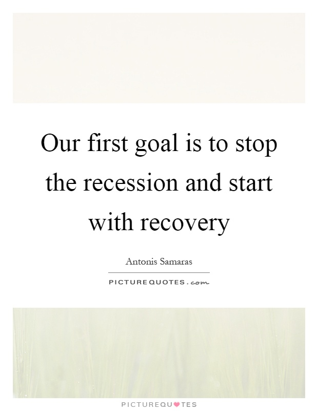 Our first goal is to stop the recession and start with recovery Picture Quote #1