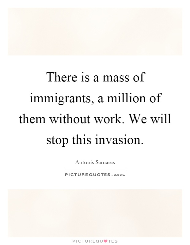 There is a mass of immigrants, a million of them without work. We will stop this invasion Picture Quote #1
