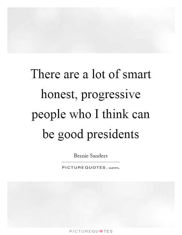 There are a lot of smart honest, progressive people who I think can be good presidents Picture Quote #1