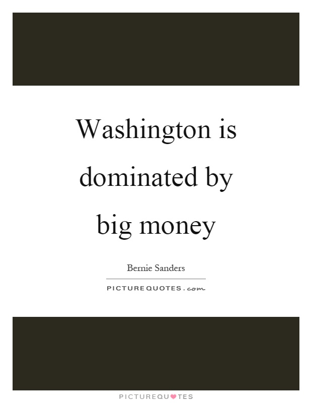 Washington is dominated by big money Picture Quote #1