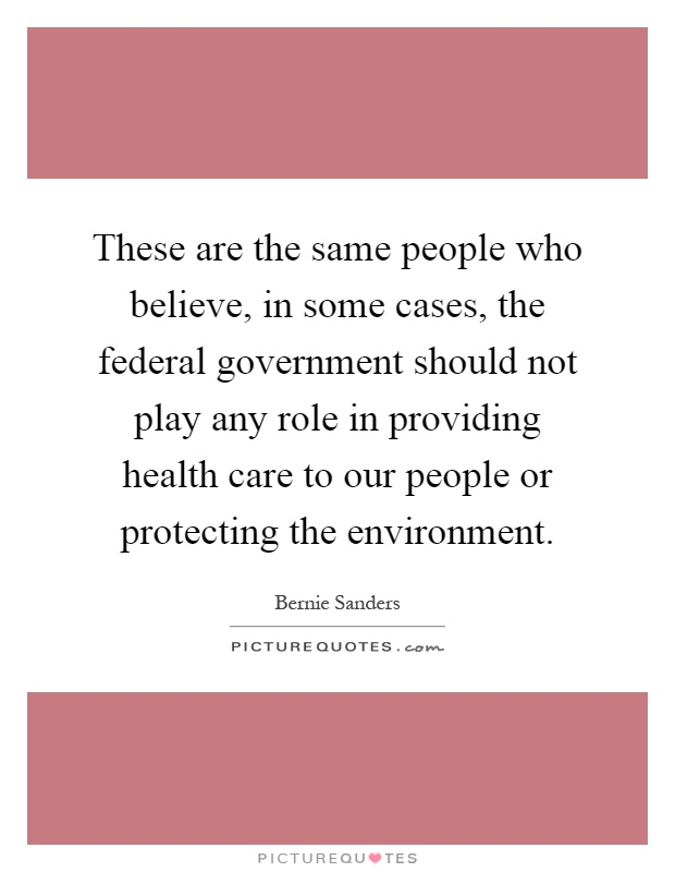 These are the same people who believe, in some cases, the federal government should not play any role in providing health care to our people or protecting the environment Picture Quote #1