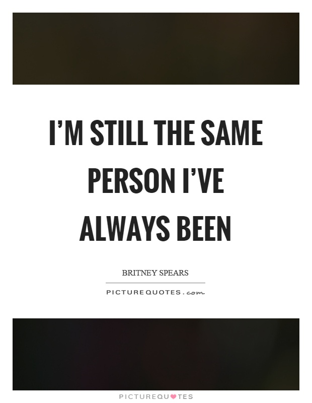 I'm still the same person I've always been Picture Quote #1