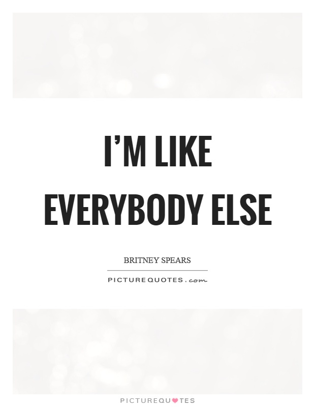 I'm like everybody else Picture Quote #1