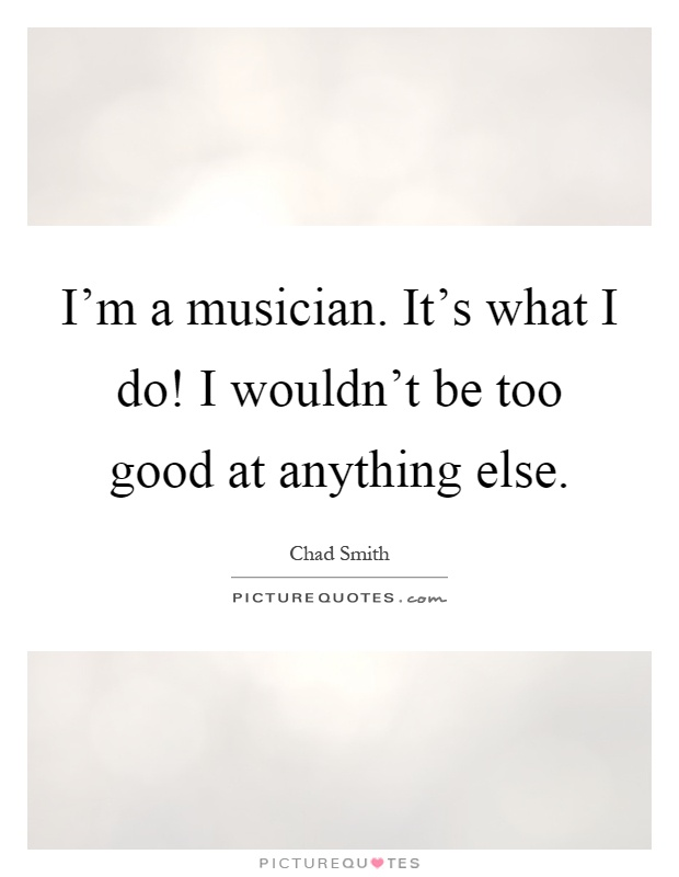 I'm a musician. It's what I do! I wouldn't be too good at anything else Picture Quote #1